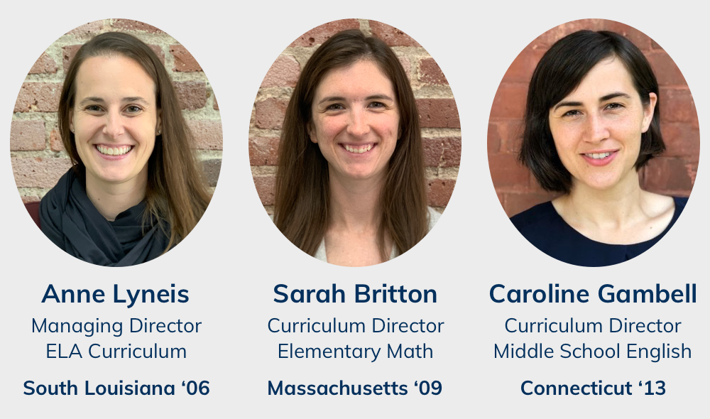 Anne Lyneis, Managing Director of ELA Curriculum, South Louisiana '06; Sarah Britton, Curriculum Director Elementary Math, Massachusetts '09; Caroline Gambell, Curriculum Director Middle School English, Connecticut '13